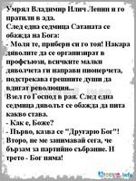 """Умрял Владимир Илич Ленин и го пратили в ада. След една седмица Сатаната се обажда на Бога: - Моля те, прибери си го тоя! Накара дяволите да се организират в профсъюзи, всичките малки дяволчета ги направи пионерчета, подстрекава грешните души да вдигат революция... Взел го Господ в рая. След една седмица дяволът се обажда да пита какво става. - Как е, Боже? - Първо, казва се """"Другарю Бог""""! Второ, не ме занимавай сега, че бързам за партийно събрание. И трето - Бог няма!"""