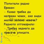 Попитали радио Ереван: - Какво трябва да направи човек, ако види малко зелено човече? Радиото отговорило: - Трябва веднага да пресече улицата.