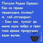 Питали Радио Ереван: Как се прави пешеходна пътека? А, той отговорил: - Еми как, пускат да мине една зебра и през това време профучава един валяк.
