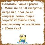 Попитали Радио Ереван: - Може ли от 10 квадратни метра бял плат да се направят долни гащи? Радиото отговаря след неколкоминутно мълчание: - Ебати гъза!