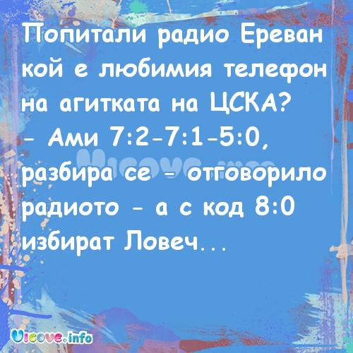 Попитали радио Ереван кой е любимия телефон на агитката на ЦСКА? - Ами 7:2-7:1-5:0, разбира се - отговорило радиото - а с код 8:0 избират Ловеч...