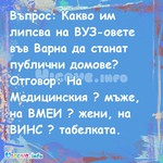 Въпрос: Какво им липсва на ВУЗ-овете във Варна да станат публични домове? Отговор: На Медицинския ? мъже, на ВМЕИ ? жени, на ВИНС ? табелката.