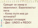 Срещат се хакер и евангелист. Евангелистът пита: - Колко пътя има до истината? Хакерът отговаря: - Два - UNDO и REDO!