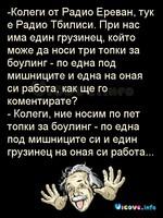 -Колеги от Радио Ереван, тук е Радио Тбилиси. При нас има един грузинец, който може да носи три топки за боулинг - по една под мишниците и една на оная си работа, как ще го коментирате? - Колеги, ние носим по пет топки за боулинг - по една под мишниците си и един грузинец на оная си работа...