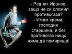- Редник Иванов, защо не си сложил противогаза? - Имам хрема, господин старшина, и без противогаз нищо няма да помириша!