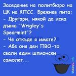 """Заседание на политбюро на ЦК на КПСС. Брежнев пита: - Другари, някой да иска дъвка """"Wrigley's Spearmint""""? - Че откъде я имате? - Абе оня ден ПВО-то свали един шпионски самолет..."""