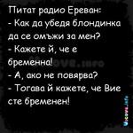 Питат радио Ереван:  - Как да убедя блондинка да се омъжи за мен?  - Кажете й, че е бременна!  - А, ако не повярва?  - Тогава й кажете, че Вие сте бременен!