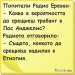 Попитали Радио Ереван: - Каква е вероятността да срещнеш трабант в Лос Анджелис? Радиото отговорило: - Същата, каквато да срещнеш кадилак в Етиопия.