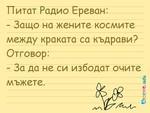 Питат Радио Ереван: - Защо на жените космите между краката са къдрави? Отговор: - За да не си избодат очите мъжете.