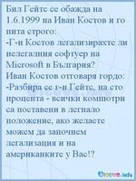 Бил Гейтс се обажда на 1.6.1999 на Иван Костов и го пита строго: -Г-н Костов легализирахте ли нелегалния софтуер на Microsoft в България? Иван Костов отговаря гордо: -Разбира се г-н Гейтс, на сто процента - всички компютри са поставени в легнало положение, ако желаете можем да започнем легализация и на американките у Вас!?