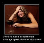Умната жена винаги знае  кога да превключи на глупачка !