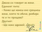 Двама си говорят за жени. Единият пита: – Какво ще кажеш ако срещнеш жена, която те обича, разбира те и ти прощава? Другият: – Ще кажа здравей, мамо!