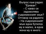 """Въпрос към радио """"Ереван"""": - С какво се задоволява съвременният мъж? Отговор на радиото: - На съвременният мъж една бутилка му е малко, а една жена му е много..."""