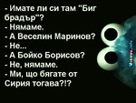 """- Имате ли си там """"Биг брадър""""? - Нямаме. - А Веселин Маринов? - Не... - А Бойко Борисов? - Не, нямаме. - Ми, що бягате от Сирия тогава?!?"""