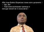 Абе този Бойко Борисов стана като циганите  ! — Що, бе? — Ами мина всякакви граници и никъде никой не го иска вече !