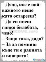 – Дядо, кое е най-важното нещо като остарееш? – Да си пиеш гинко билобата, чедо! – Защо така, дядо? – За да помниш къде ти е ракията и виаграта!