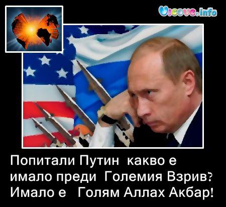 Попитали Путин  какво е  имало преди  Големия Взрив? Имало е   Голям Аллах Акбар!