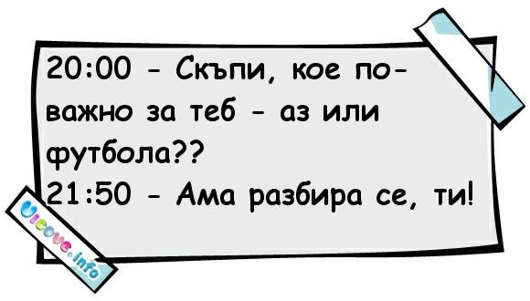 20:00 - Скъпи, кое по-важно за теб - аз или футбола?? 21:50 - Ама разбира се, ти!
