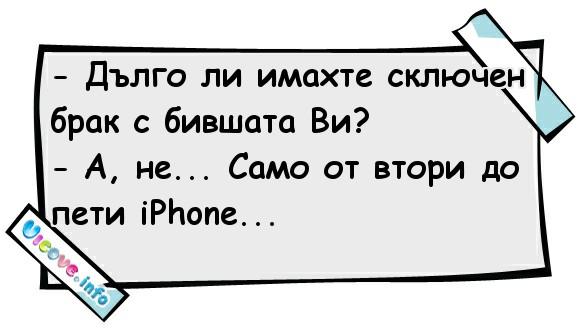 - Дълго ли имахте сключен брак с бившата Ви? - А, не... Само от втори до пети iPhone...