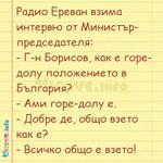Радио Ереван взима интервю от Министър-председателя: - Г-н Борисов, как е горе-долу положението в България? - Ами горе-долу е. - Добре де, общо взето как е? - Всичко общо е взето!