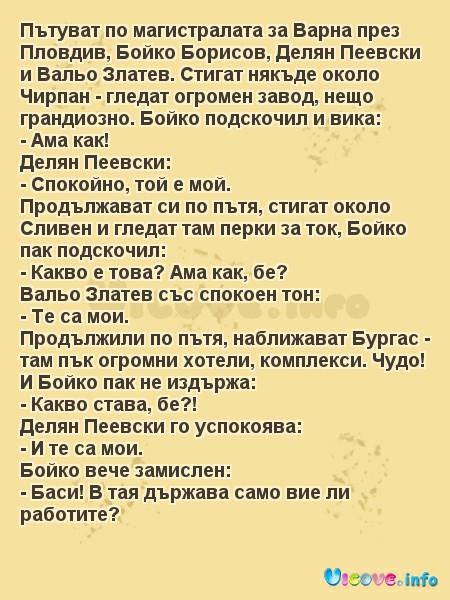 Пътуват по магистралата за Варна през Пловдив, Бойко Борисов, Делян Пеевски и Вальо Златев. Стигат някъде около Чирпан - гледат огромен завод, нещо грандиозно. Бойко подскочил и вика: - Ама как! Делян Пеевски: - Спокойно, той е мой. Продължават си по пътя, стигат около Сливен и гледат там перки за ток, Бойко пак подскочил: - Какво е това? Ама как, бе? Вальо Златев със спокоен тон: - Те са мои. Продължили по пътя, наближават Бургас - там пък огромни хотели, комплекси. Чудо! И Бойко пак не издържа: - Какво става, бе?! Делян Пеевски го успокоява: - И те са мои. Бойко вече замислен: - Баси! В тая държава само вие ли работите?