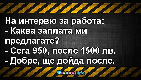 На интервю за работа: - Каква заплата ми предлагате? - Сега 950, после 1500 лв. - Добре, ще дойда после.