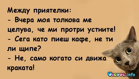 Между приятелки: - Вчера моя толкова ме целува, че ми протри устните! - Сега като пиеш кафе, не ти ли щипе? - Не, само когато си движа краката!
