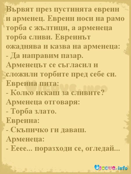 Вървят през пустинята евреин и арменец. Евреин носи на рамо торба с жълтици, а арменеца торба сливи. Евреинът ожаднява и казва на арменеца: - Да направим пазар. Арменецът се съгласил и сложили торбите пред себе си. Евреина пита: - Колко искаш за сливите? Арменеца отговаря: - Торба злато. Евреина: - Скъпичко ги даваш. Арменеца: - Ееее... поразходи се, огледай...