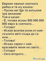 Евреин хванал златната рибка и тя му казала: - Пусни ме! Ще ти изпълня три желания! Той и казал: - Е, тогава искам 500 000 000 000 евро в сметката… - Готово! - Искам всички коли от най-скъпата авто къща да са мои… - Готово! - Искам харем с най-красивите жени на света… - Готово! - Сега второто…