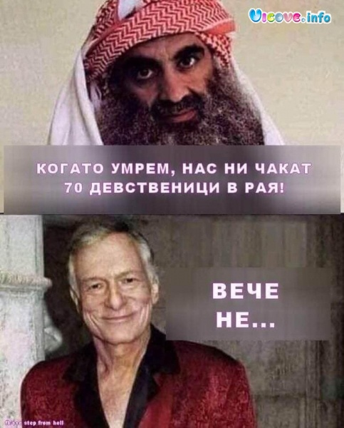 - Когато умрем, нас ни чакат 70 девственици в рая! - Вече не...