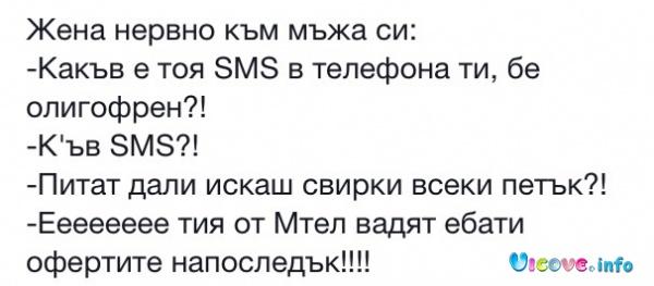 Жена нервно към мъжа си: - Какъв е тоя SMS в телефона ти, бе олигофрен?! - Къв SMS?? - Питат дали искаш свирки всеки петък? - Еееееее тия от Мтел вадят ебати офертите напоследък!!!!